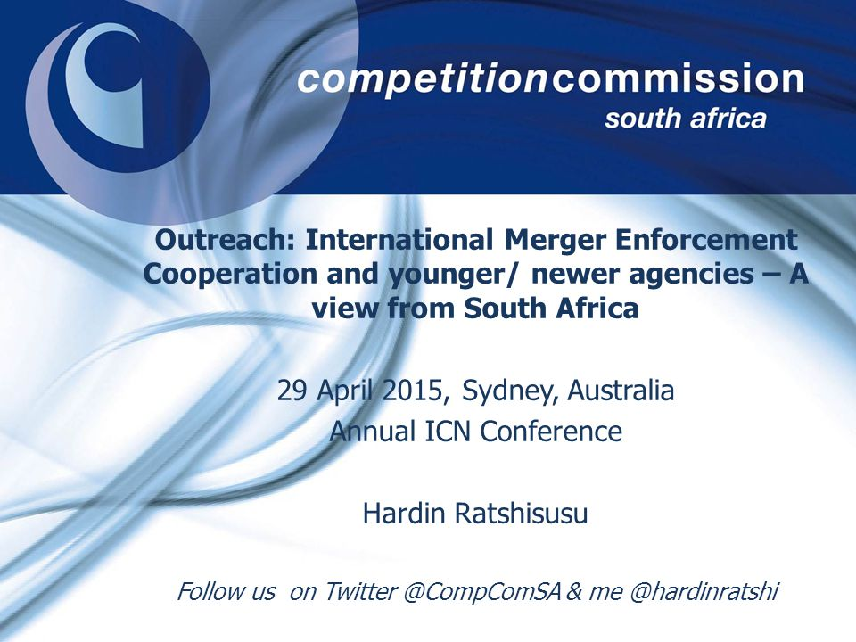 Outreach: International Merger Enforcement Cooperation and younger/ newer agencies – A view from South Africa 29 April 2015, Sydney, Australia Annual ICN Conference Hardin Ratshisusu Follow us on Twitter @CompComSA & me @hardinratshi