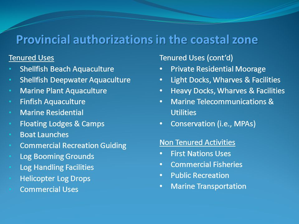 Provincial authorizations in the coastal zone Tenured Uses Shellfish Beach Aquaculture Shellfish Deepwater Aquaculture Marine Plant Aquaculture Finfish Aquaculture Marine Residential Floating Lodges & Camps Boat Launches Commercial Recreation Guiding Log Booming Grounds Log Handling Facilities Helicopter Log Drops Commercial Uses Tenured Uses (cont'd) Private Residential Moorage Light Docks, Wharves & Facilities Heavy Docks, Wharves & Facilities Marine Telecommunications & Utilities Conservation (i.e., MPAs) Non Tenured Activities First Nations Uses Commercial Fisheries Public Recreation Marine Transportation