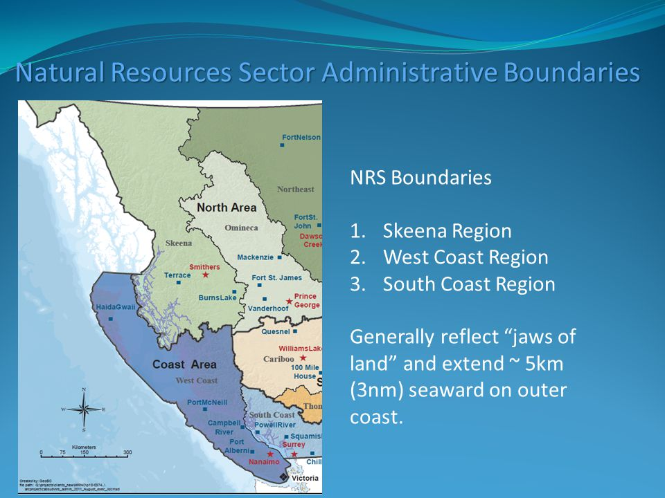 Natural Resources Sector Administrative Boundaries NRS Boundaries 1.Skeena Region 2.West Coast Region 3.South Coast Region Generally reflect jaws of land and extend ~ 5km (3nm) seaward on outer coast.