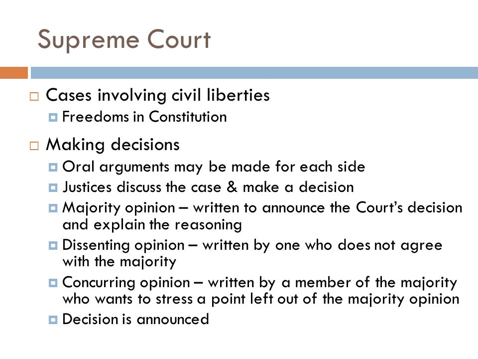 Supreme Court  Cases involving civil liberties  Freedoms in Constitution  Making decisions  Oral arguments may be made for each side  Justices discuss the case & make a decision  Majority opinion – written to announce the Court's decision and explain the reasoning  Dissenting opinion – written by one who does not agree with the majority  Concurring opinion – written by a member of the majority who wants to stress a point left out of the majority opinion  Decision is announced