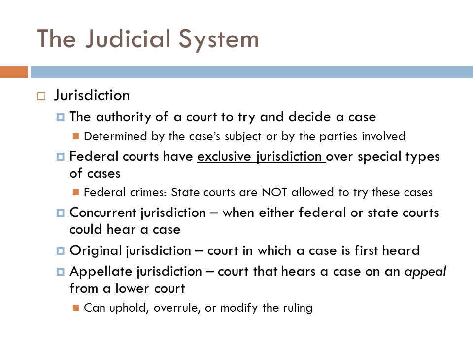 The Judicial System  Jurisdiction  The authority of a court to try and decide a case Determined by the case's subject or by the parties involved  Federal courts have exclusive jurisdiction over special types of cases Federal crimes: State courts are NOT allowed to try these cases  Concurrent jurisdiction – when either federal or state courts could hear a case  Original jurisdiction – court in which a case is first heard  Appellate jurisdiction – court that hears a case on an appeal from a lower court Can uphold, overrule, or modify the ruling