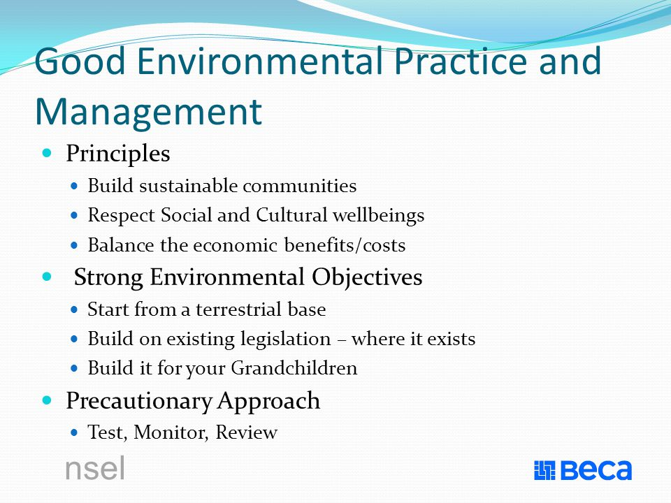 Good Environmental Practice and Management Principles Build sustainable communities Respect Social and Cultural wellbeings Balance the economic benefits/costs Strong Environmental Objectives Start from a terrestrial base Build on existing legislation – where it exists Build it for your Grandchildren Precautionary Approach Test, Monitor, Review
