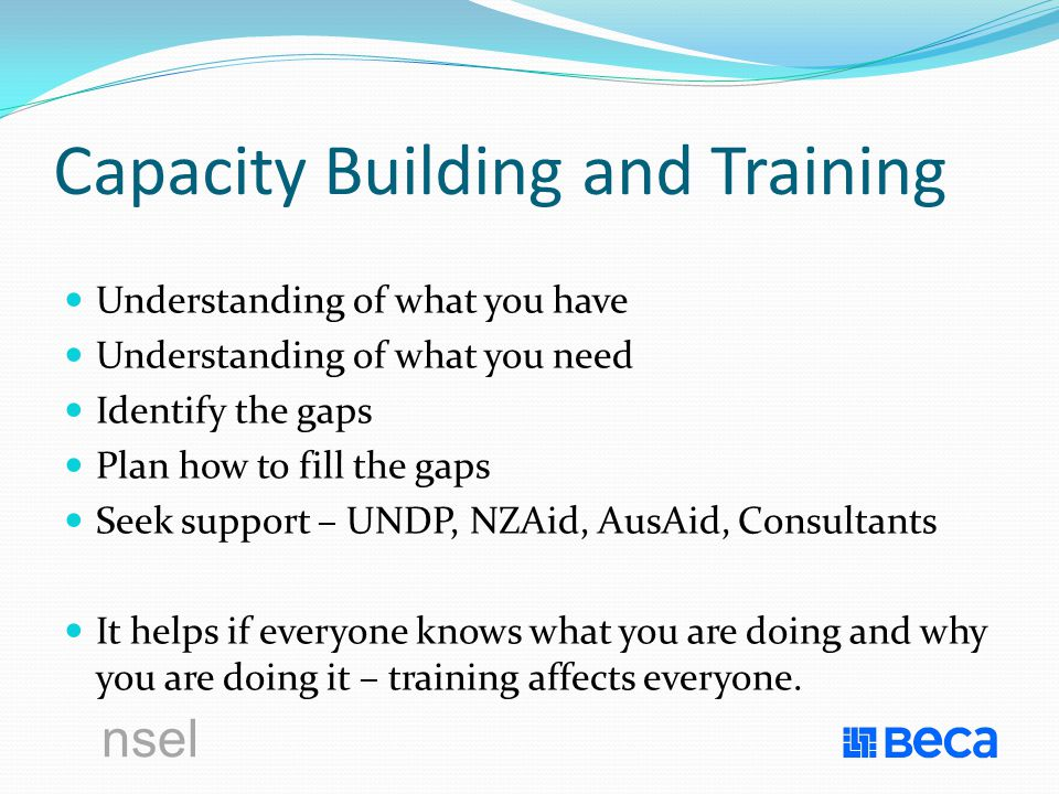 nsel Capacity Building and Training Understanding of what you have Understanding of what you need Identify the gaps Plan how to fill the gaps Seek support – UNDP, NZAid, AusAid, Consultants It helps if everyone knows what you are doing and why you are doing it – training affects everyone.