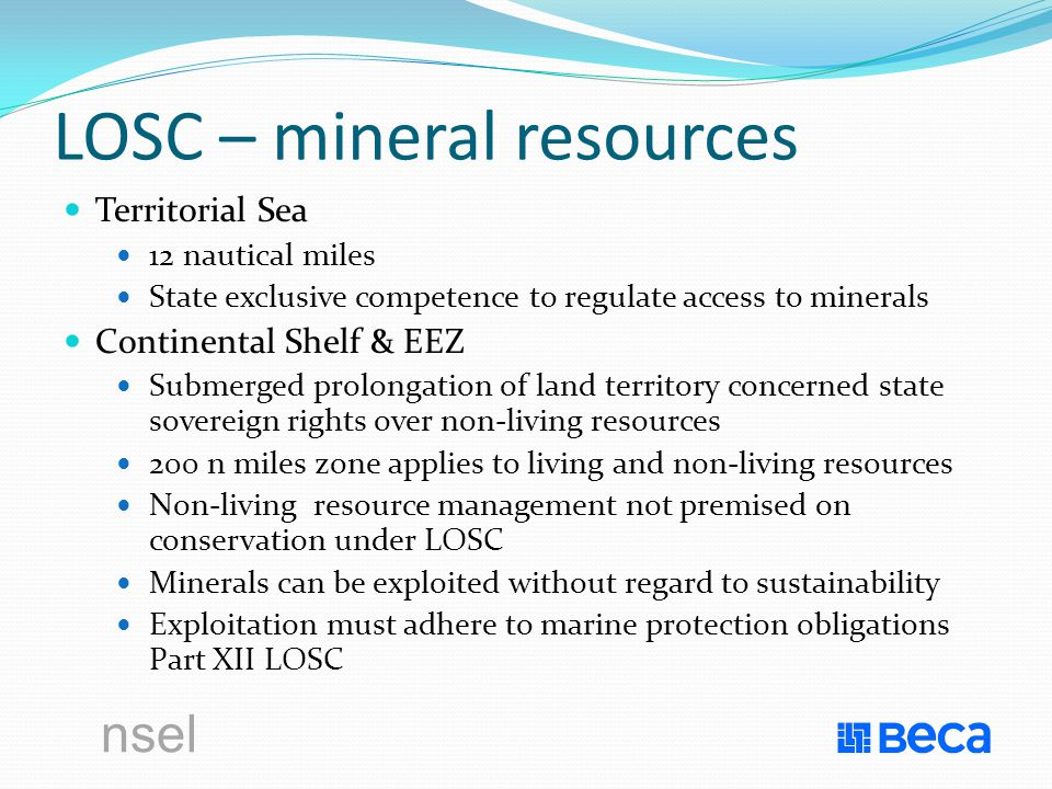 nsel LOSC – mineral resources Territorial Sea 12 nautical miles State exclusive competence to regulate access to minerals Continental Shelf & EEZ Submerged prolongation of land territory concerned state sovereign rights over non-living resources 200 n miles zone applies to living and non-living resources Non-living resource management not premised on conservation under LOSC Minerals can be exploited without regard to sustainability Exploitation must adhere to marine protection obligations Part XII LOSC