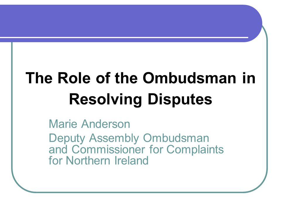 The Role of the Ombudsman in Resolving Disputes Marie Anderson Deputy Assembly Ombudsman and Commissioner for Complaints for Northern Ireland