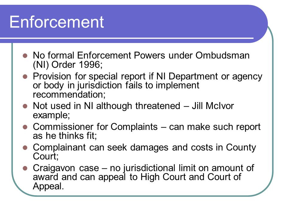Enforcement No formal Enforcement Powers under Ombudsman (NI) Order 1996; Provision for special report if NI Department or agency or body in jurisdiction fails to implement recommendation; Not used in NI although threatened – Jill McIvor example; Commissioner for Complaints – can make such report as he thinks fit; Complainant can seek damages and costs in County Court; Craigavon case – no jurisdictional limit on amount of award and can appeal to High Court and Court of Appeal.