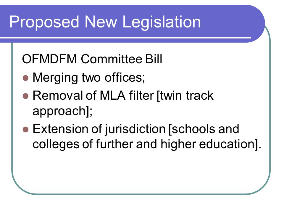 Proposed New Legislation OFMDFM Committee Bill Merging two offices; Removal of MLA filter [twin track approach]; Extension of jurisdiction [schools and colleges of further and higher education].