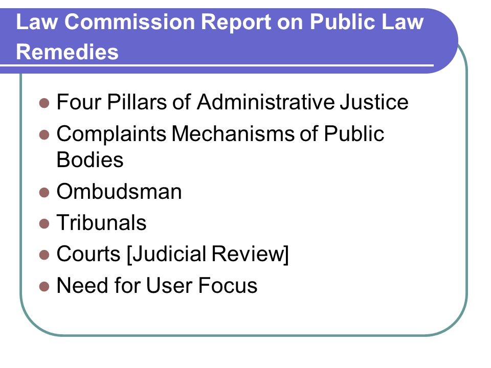 Law Commission Report on Public Law Remedies Four Pillars of Administrative Justice Complaints Mechanisms of Public Bodies Ombudsman Tribunals Courts [Judicial Review] Need for User Focus
