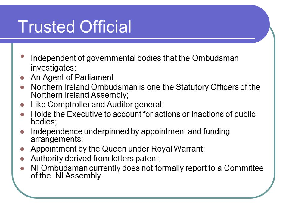 Trusted Official Independent of governmental bodies that the Ombudsman investigates; An Agent of Parliament; Northern Ireland Ombudsman is one the Statutory Officers of the Northern Ireland Assembly; Like Comptroller and Auditor general; Holds the Executive to account for actions or inactions of public bodies; Independence underpinned by appointment and funding arrangements; Appointment by the Queen under Royal Warrant; Authority derived from letters patent; NI Ombudsman currently does not formally report to a Committee of the NI Assembly.