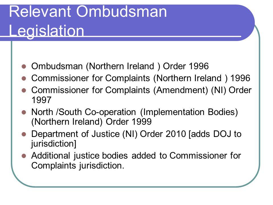 Relevant Ombudsman Legislation Ombudsman (Northern Ireland ) Order 1996 Commissioner for Complaints (Northern Ireland ) 1996 Commissioner for Complain