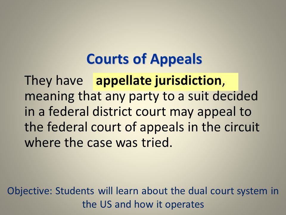 Courts of Appeals They have appellate jurisdiction, meaning that any party to a suit decided in a federal district court may appeal to the federal court of appeals in the circuit where the case was tried.