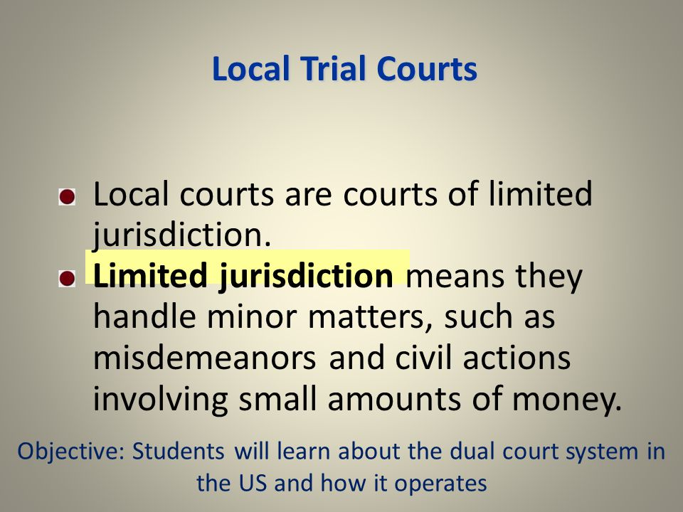 Local Trial Courts Local courts are courts of limited jurisdiction.