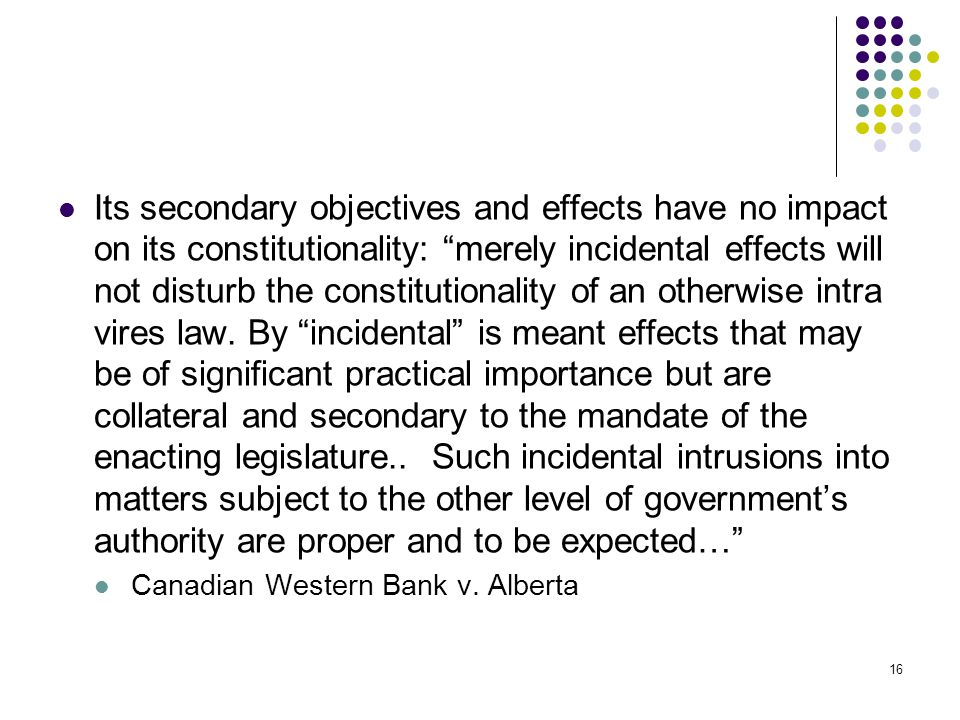 "16 Its secondary objectives and effects have no impact on its constitutionality: ""merely incidental effects will not disturb the constitutionality of"