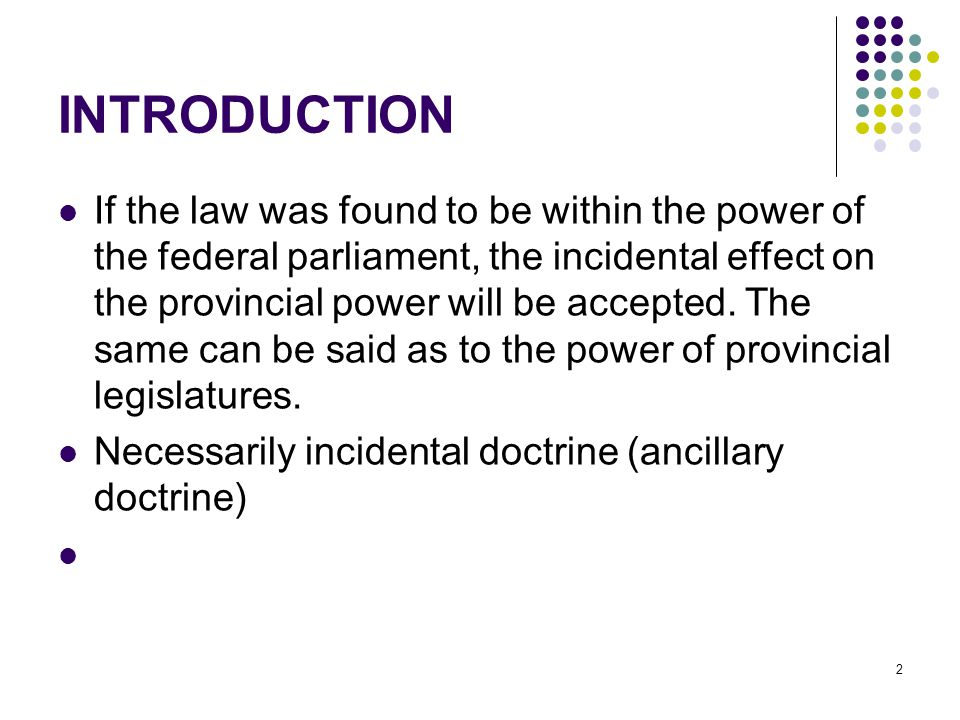 2 INTRODUCTION If the law was found to be within the power of the federal parliament, the incidental effect on the provincial power will be accepted.