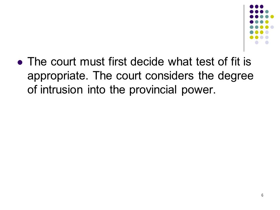 6 The court must first decide what test of fit is appropriate. The court considers the degree of intrusion into the provincial power.