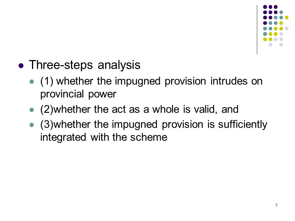 7 Three-steps analysis (1) whether the impugned provision intrudes on provincial power (2)whether the act as a whole is valid, and (3)whether the impu