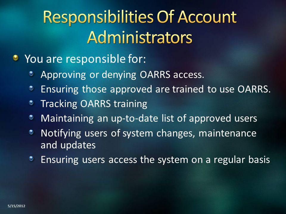 It is the responsibility of each Account Administrator(s) to maintain a current and up to date list of their users If the Account Administrator changes, notify OARRS Technical Support of the new Administrator Accounts should be reviewed on a regular basis for accuracy 5/15/2012
