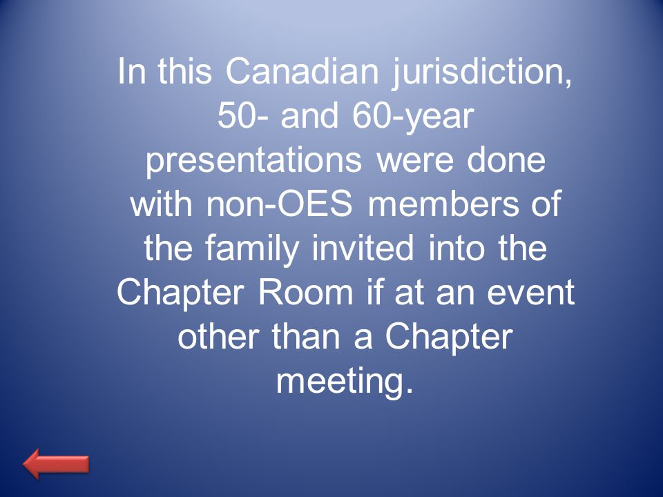 In this Canadian jurisdiction, 50- and 60-year presentations were done with non-OES members of the family invited into the Chapter Room if at an event other than a Chapter meeting.