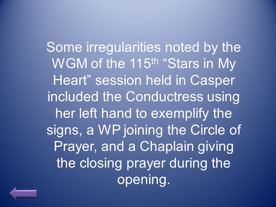 Some irregularities noted by the WGM of the 115 th Stars in My Heart session held in Casper included the Conductress using her left hand to exemplify the signs, a WP joining the Circle of Prayer, and a Chaplain giving the closing prayer during the opening.