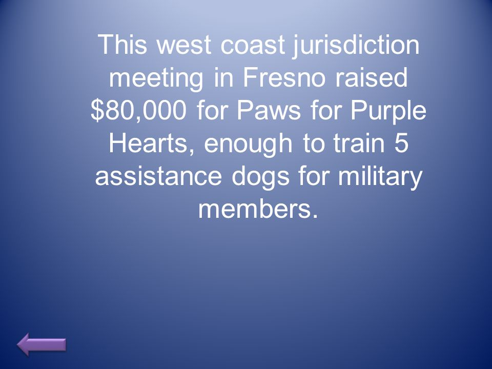 This west coast jurisdiction meeting in Fresno raised $80,000 for Paws for Purple Hearts, enough to train 5 assistance dogs for military members.