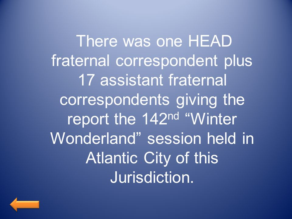 There was one HEAD fraternal correspondent plus 17 assistant fraternal correspondents giving the report the 142 nd Winter Wonderland session held in Atlantic City of this Jurisdiction.