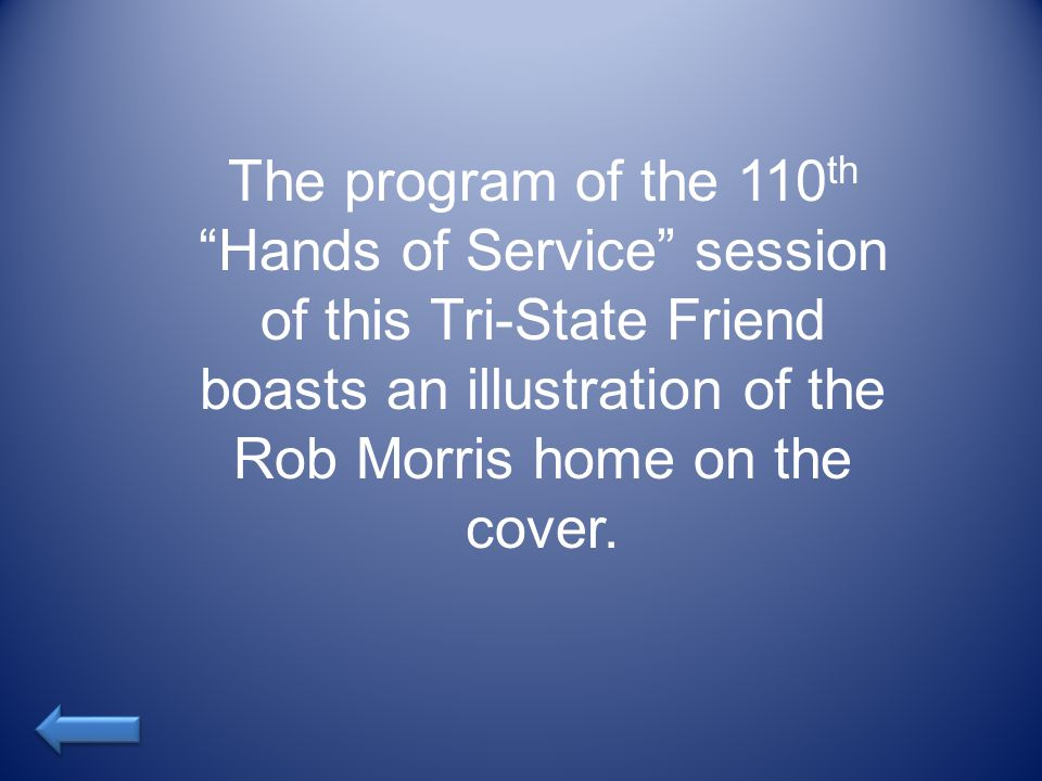 The program of the 110 th Hands of Service session of this Tri-State Friend boasts an illustration of the Rob Morris home on the cover.