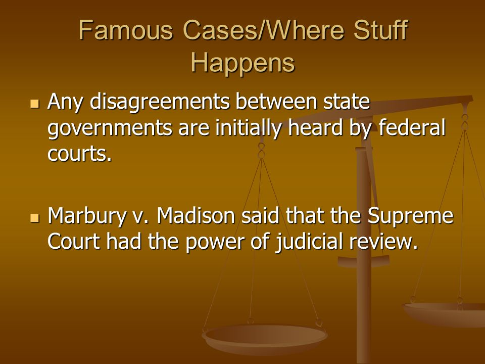 Famous Cases/Where Stuff Happens Any disagreements between state governments are initially heard by federal courts.