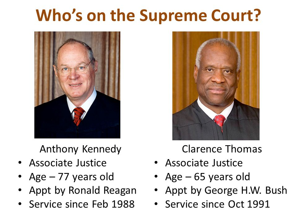 Who's on the Supreme Court? Anthony Kennedy Associate Justice Age – 77 years old Appt by Ronald Reagan Service since Feb 1988 Clarence Thomas Associat