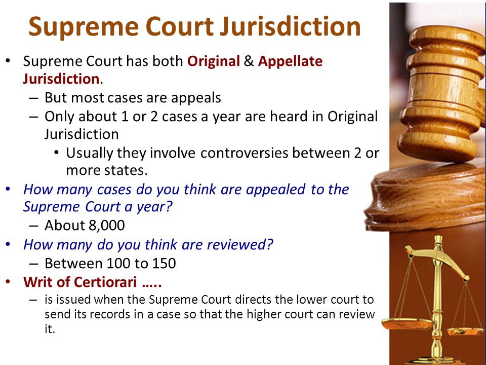 Supreme Court Jurisdiction Supreme Court has both Original & Appellate Jurisdiction. – But most cases are appeals – Only about 1 or 2 cases a year are