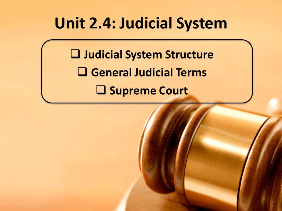 Unit 2.4: Judicial System  Judicial System Structure  General Judicial Terms  Supreme Court