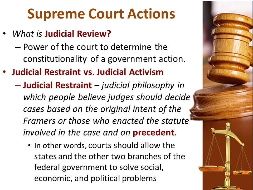 Supreme Court Actions What is Judicial Review? – Power of the court to determine the constitutionality of a government action. Judicial Restraint vs.