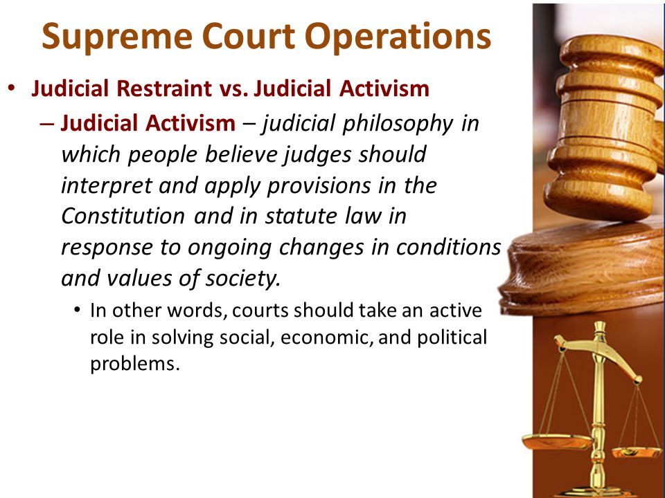 Supreme Court Operations Judicial Restraint vs. Judicial Activism – Judicial Activism – judicial philosophy in which people believe judges should inte