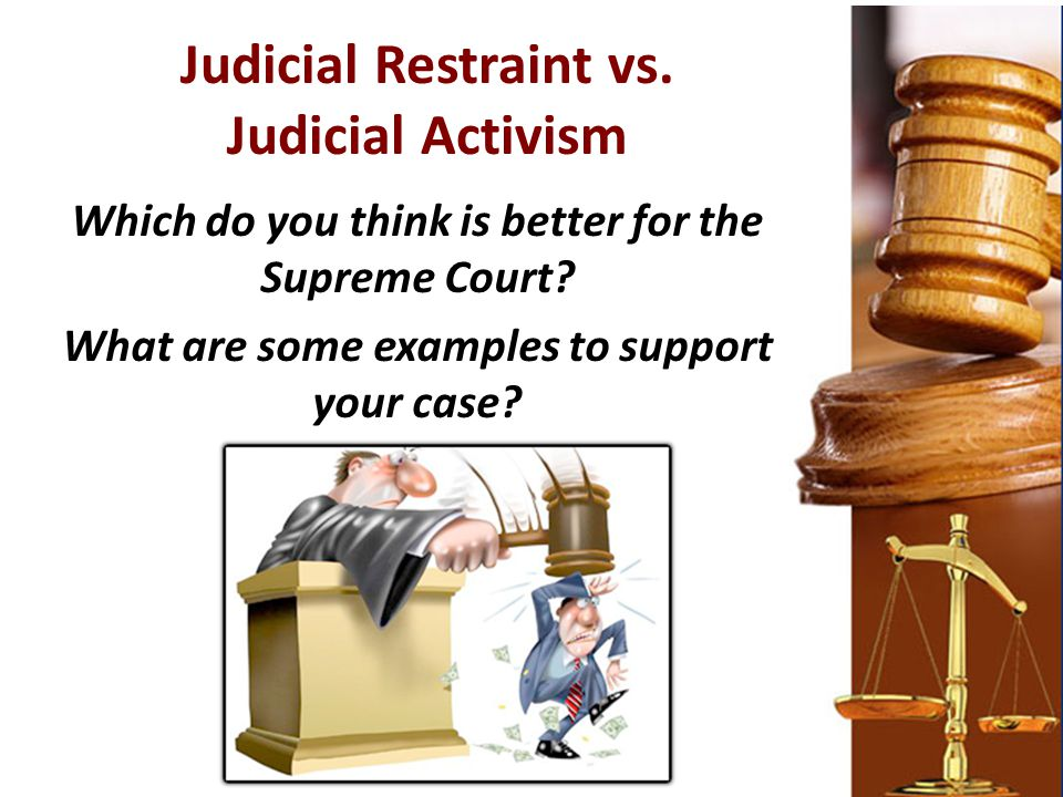 Judicial Restraint vs. Judicial Activism Which do you think is better for the Supreme Court? What are some examples to support your case?