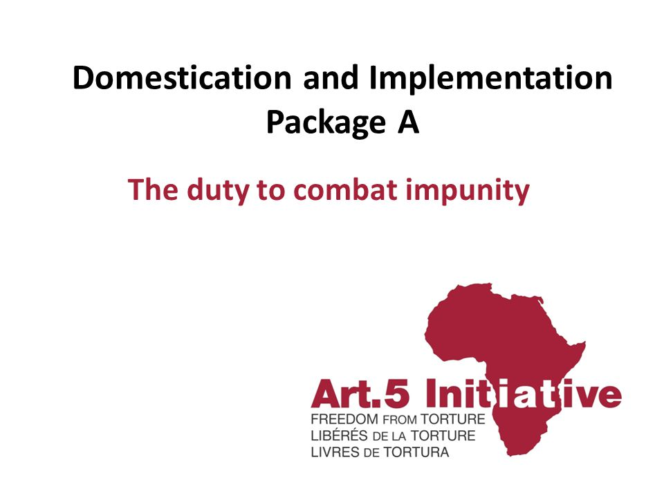 Domestication and Implementation Package A The duty to combat impunity