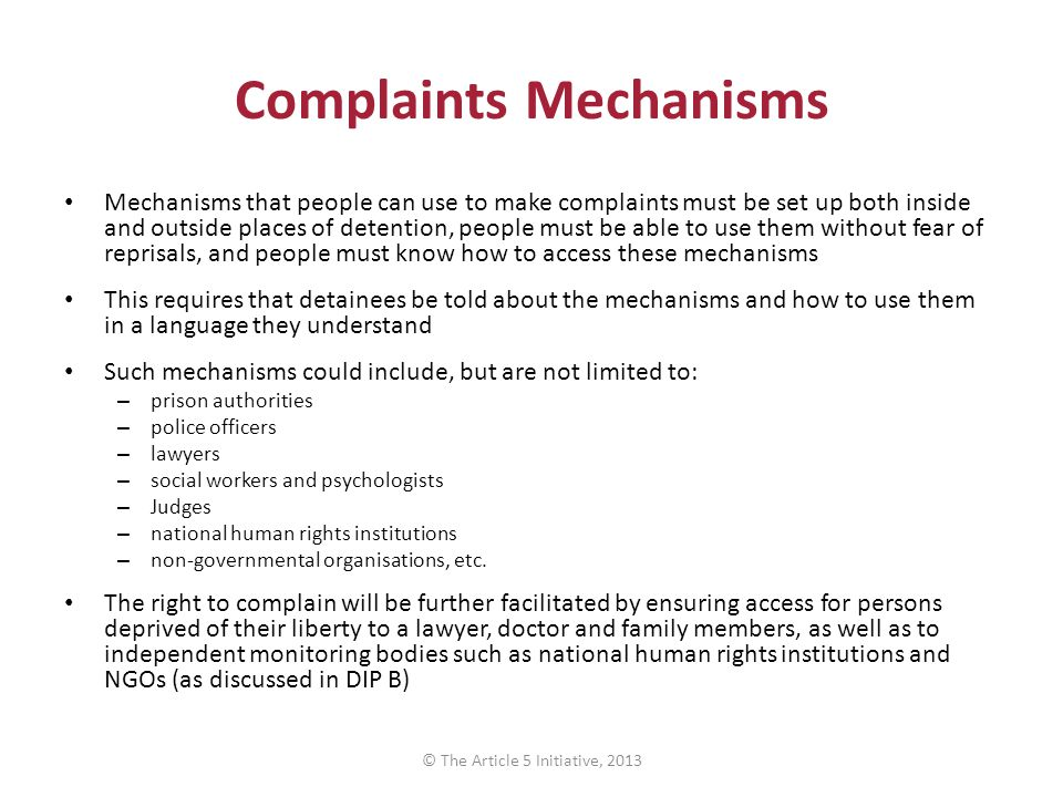Complaints Mechanisms Mechanisms that people can use to make complaints must be set up both inside and outside places of detention, people must be abl