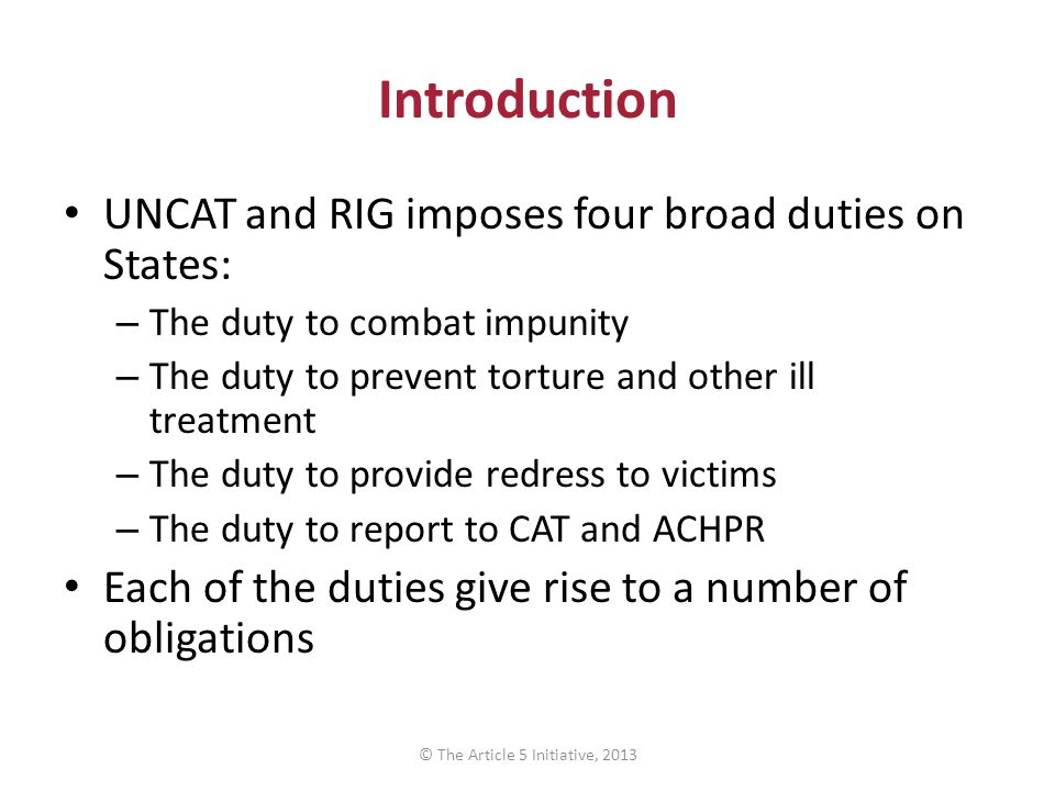 Introduction UNCAT and RIG imposes four broad duties on States: – The duty to combat impunity – The duty to prevent torture and other ill treatment –