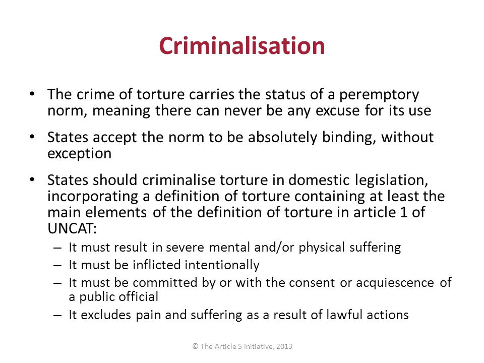 Criminalisation The crime of torture carries the status of a peremptory norm, meaning there can never be any excuse for its use States accept the norm