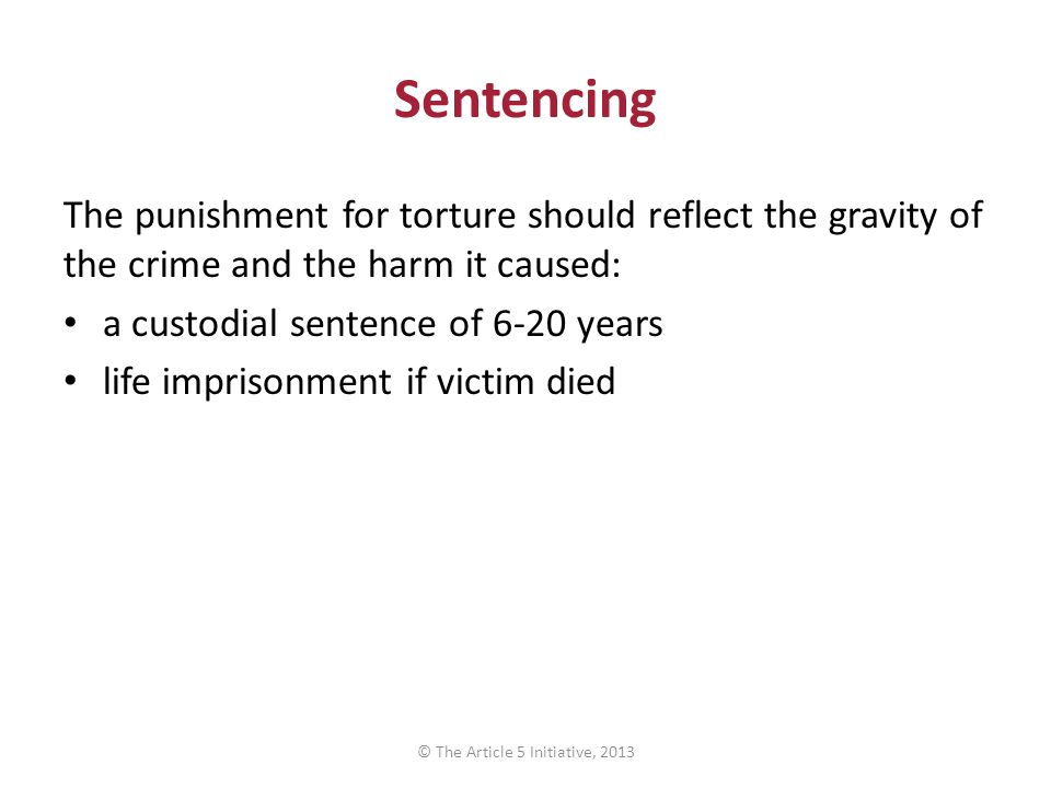 Sentencing The punishment for torture should reflect the gravity of the crime and the harm it caused: a custodial sentence of 6-20 years life imprison