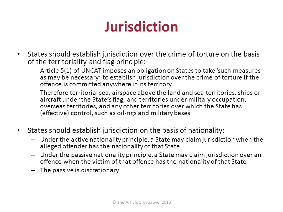 Jurisdiction States should establish jurisdiction over the crime of torture on the basis of the territoriality and flag principle: – Article 5(1) of U