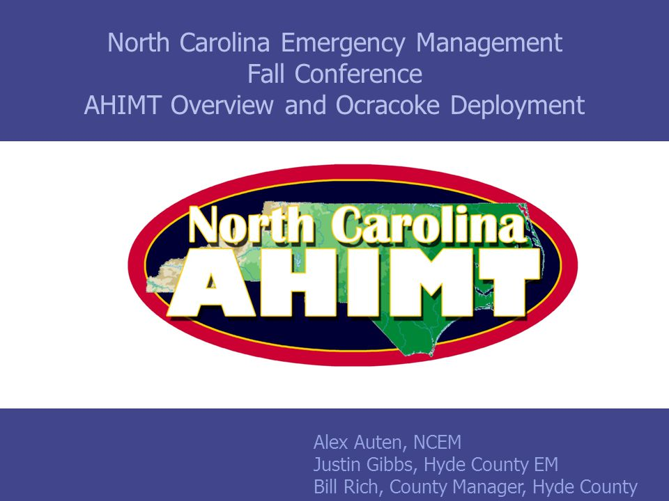 North Carolina Emergency Management Fall Conference AHIMT Overview and Ocracoke Deployment Alex Auten, NCEM Justin Gibbs, Hyde County EM Bill Rich, County Manager, Hyde County