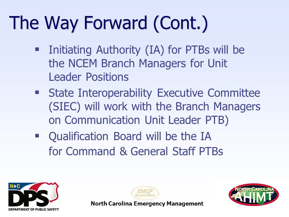 North Carolina Emergency Management The Way Forward (Cont.)  Initiating Authority (IA) for PTBs will be the NCEM Branch Managers for Unit Leader Positions  State Interoperability Executive Committee (SIEC) will work with the Branch Managers on Communication Unit Leader PTB)  Qualification Board will be the IA for Command & General Staff PTBs