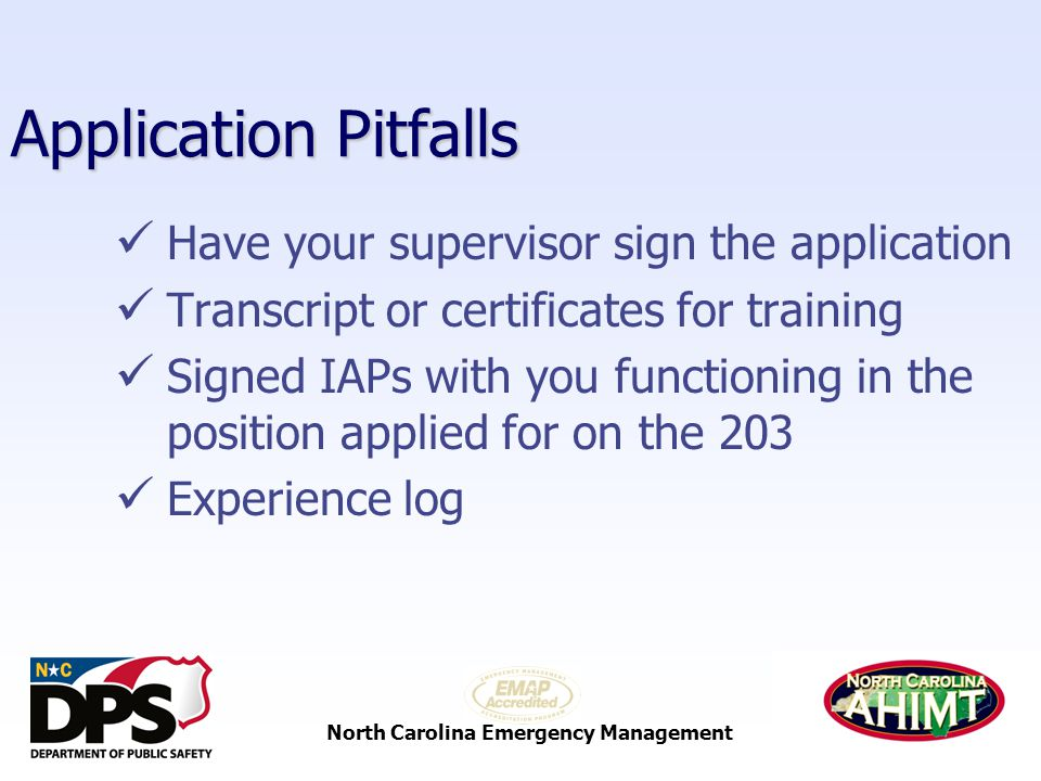 North Carolina Emergency Management Application Pitfalls Have your supervisor sign the application Transcript or certificates for training Signed IAPs with you functioning in the position applied for on the 203 Experience log