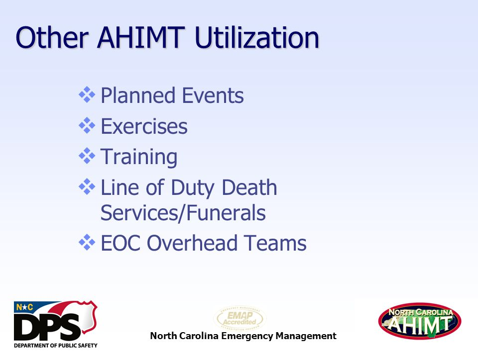North Carolina Emergency Management Other AHIMT Utilization  Planned Events  Exercises  Training  Line of Duty Death Services/Funerals  EOC Overhead Teams