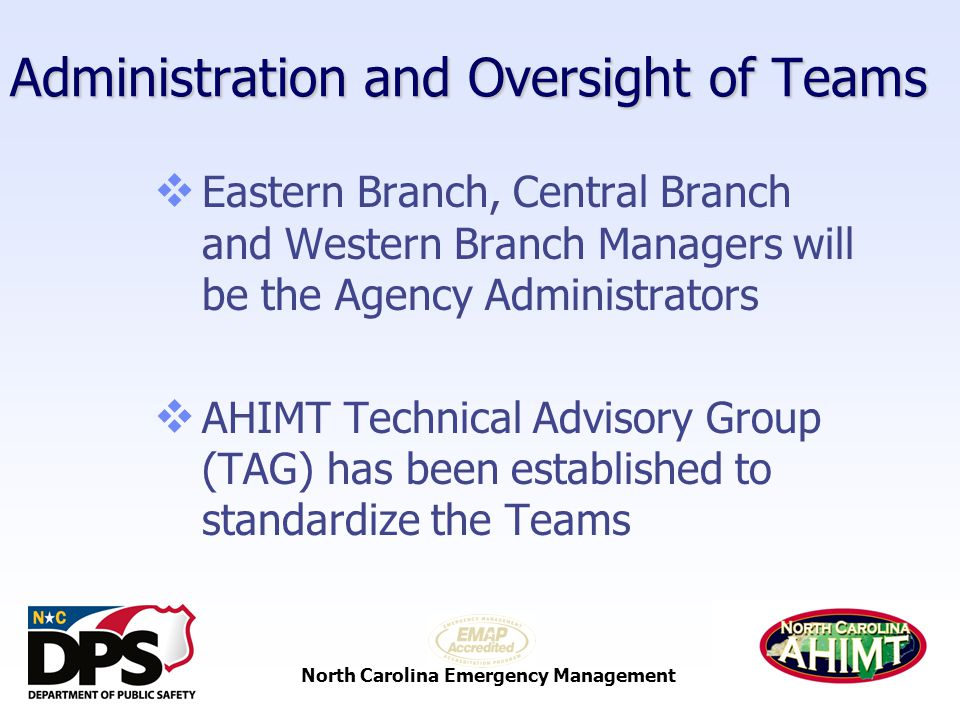North Carolina Emergency Management Administration and Oversight of Teams  Eastern Branch, Central Branch and Western Branch Managers will be the Agency Administrators  AHIMT Technical Advisory Group (TAG) has been established to standardize the Teams