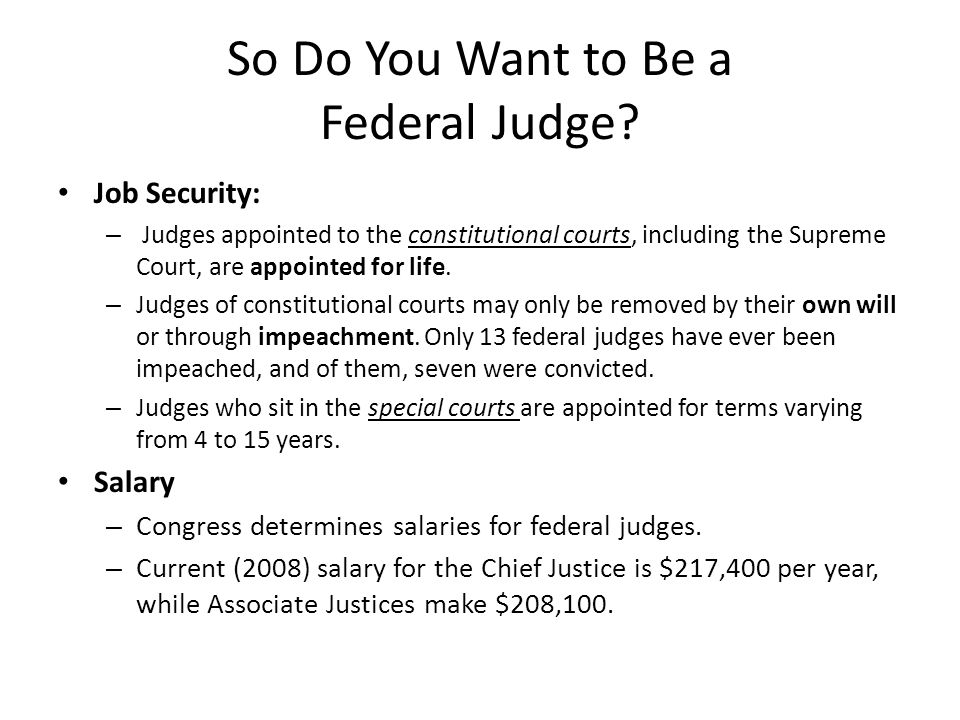 So Do You Want to Be a Federal Judge? Job Security: – Judges appointed to the constitutional courts, including the Supreme Court, are appointed for li