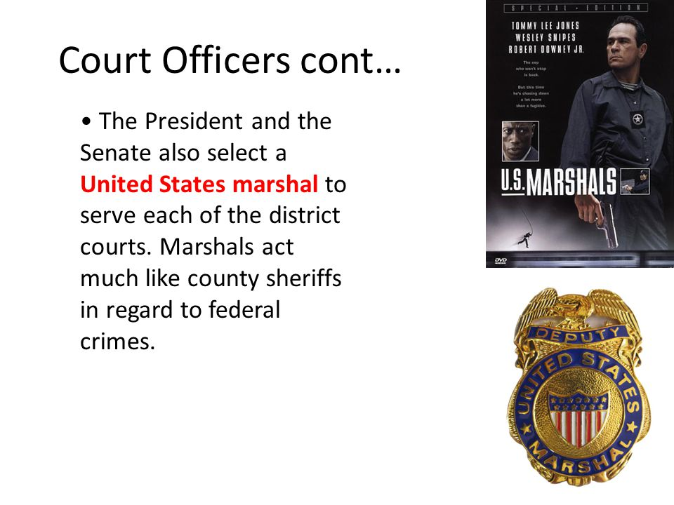 Court Officers cont… The President and the Senate also select a United States marshal to serve each of the district courts. Marshals act much like cou