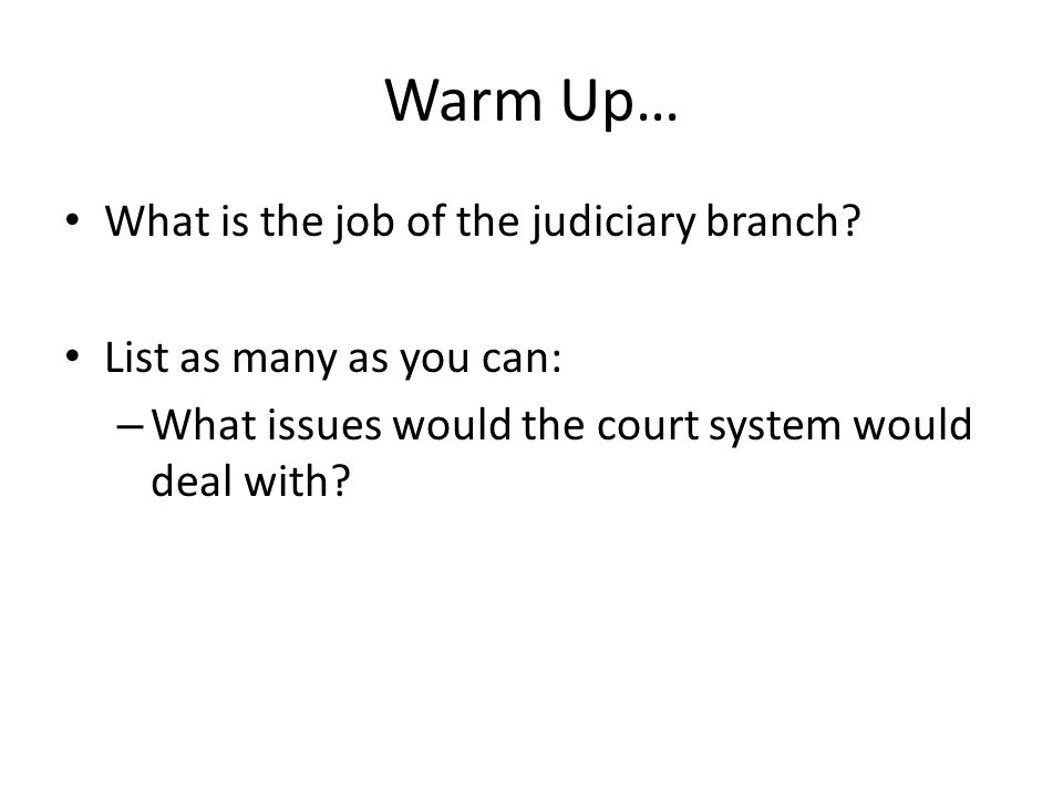 Warm Up… What is the job of the judiciary branch? List as many as you can: – What issues would the court system would deal with?
