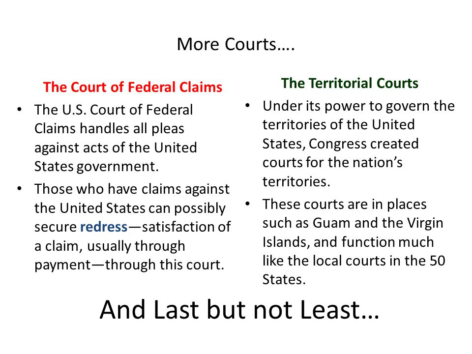 More Courts…. The Court of Federal Claims The U.S. Court of Federal Claims handles all pleas against acts of the United States government. Those who h