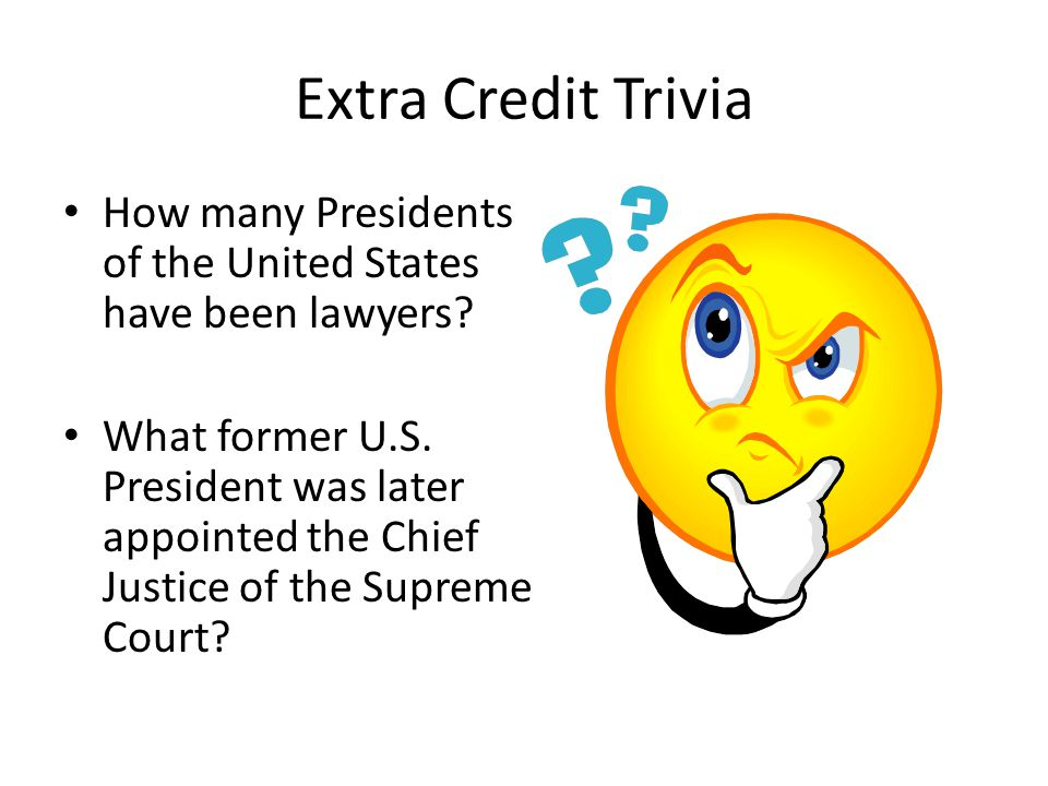 Extra Credit Trivia How many Presidents of the United States have been lawyers? What former U.S. President was later appointed the Chief Justice of th