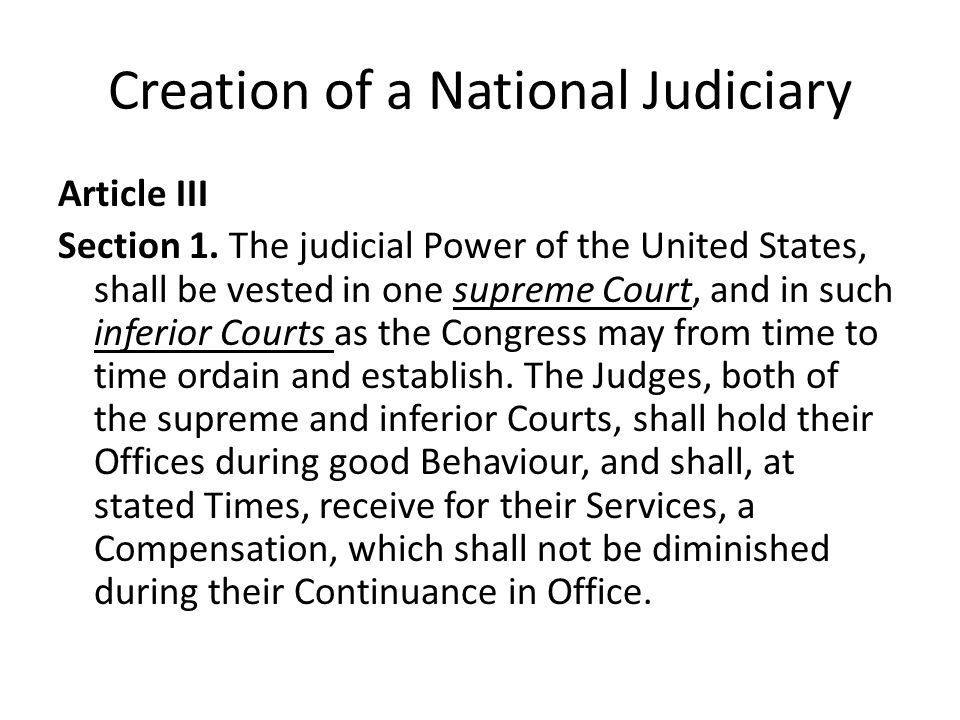 Creation of a National Judiciary Article III Section 1. The judicial Power of the United States, shall be vested in one supreme Court, and in such inf